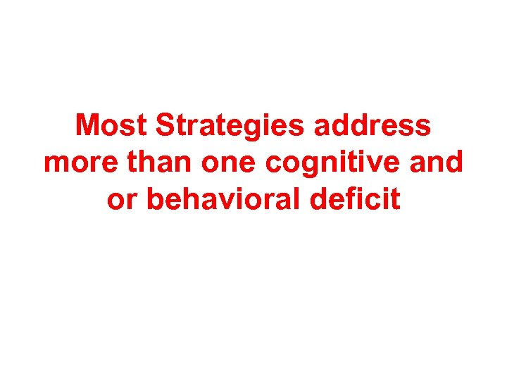 Most Strategies address more than one cognitive and or behavioral deficit