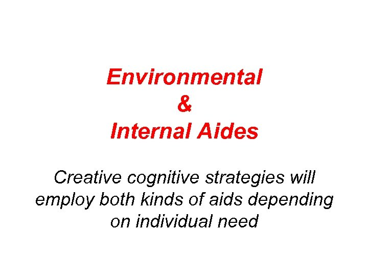 Environmental & Internal Aides Creative cognitive strategies will employ both kinds of aids depending