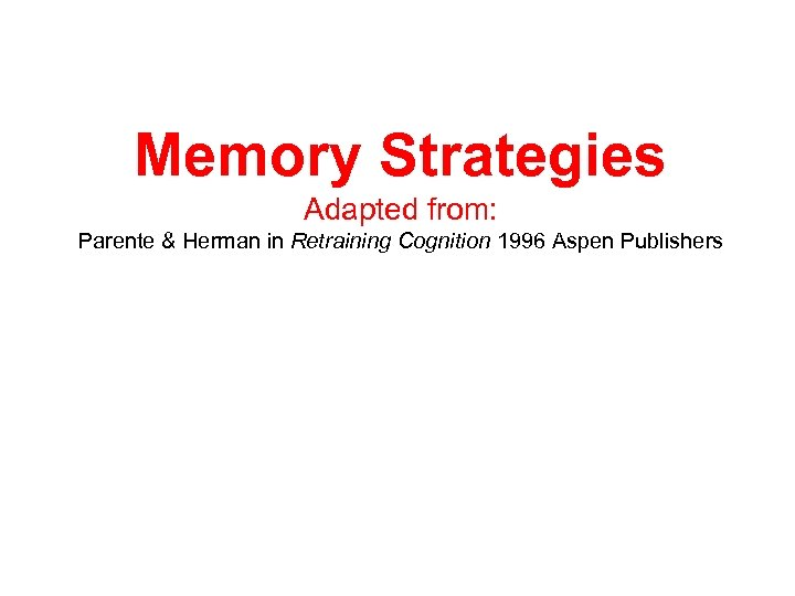 Memory Strategies Adapted from: Parente & Herman in Retraining Cognition 1996 Aspen Publishers