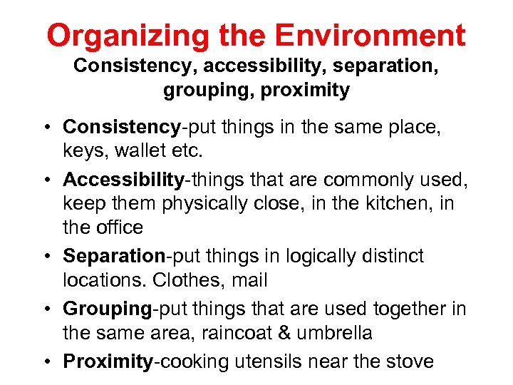 Organizing the Environment Consistency, accessibility, separation, grouping, proximity • Consistency-put things in the same