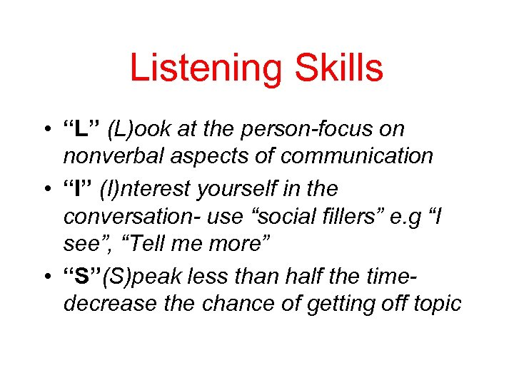"Listening Skills • ""L"" (L)ook at the person-focus on nonverbal aspects of communication •"