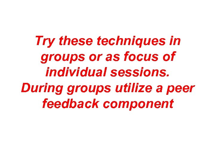 Try these techniques in groups or as focus of individual sessions. During groups utilize