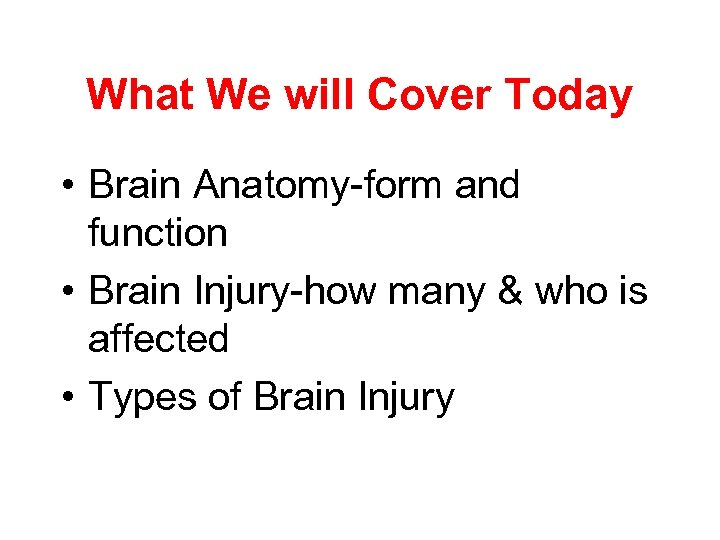 What We will Cover Today • Brain Anatomy-form and function • Brain Injury-how many