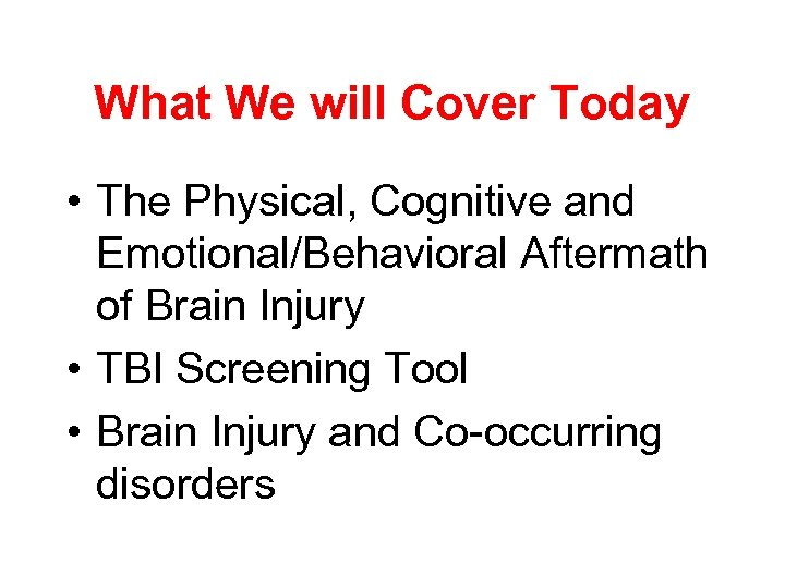 What We will Cover Today • The Physical, Cognitive and Emotional/Behavioral Aftermath of Brain