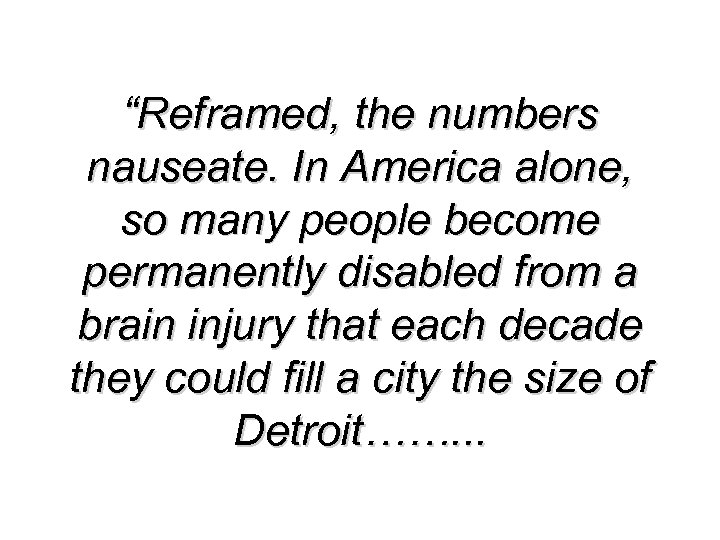 """Reframed, the numbers nauseate. In America alone, so many people become permanently disabled from"