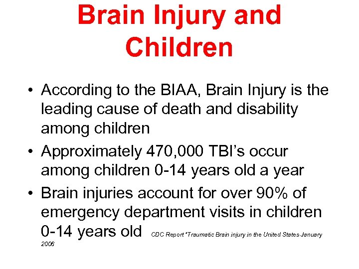 Brain Injury and Children • According to the BIAA, Brain Injury is the leading