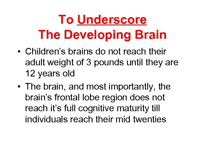To Underscore The Developing Brain • Children's brains do not reach their adult weight