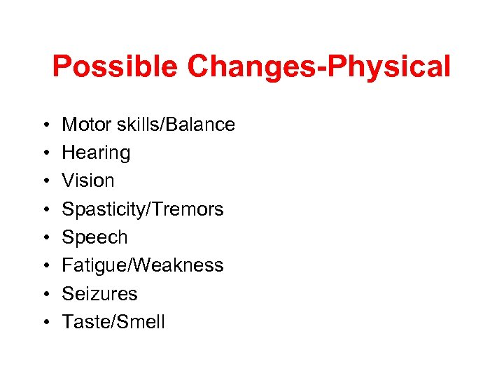 Possible Changes-Physical • • Motor skills/Balance Hearing Vision Spasticity/Tremors Speech Fatigue/Weakness Seizures Taste/Smell