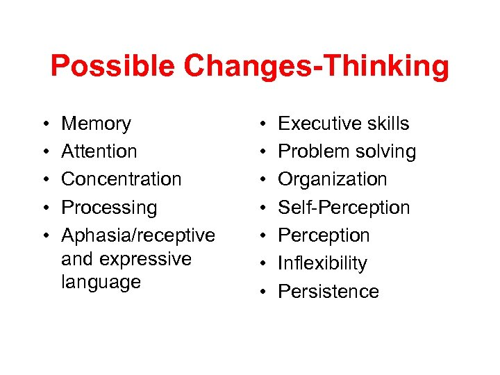Possible Changes-Thinking • • • Memory Attention Concentration Processing Aphasia/receptive and expressive language •