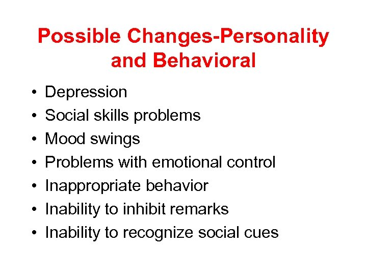 Possible Changes-Personality and Behavioral • • Depression Social skills problems Mood swings Problems with