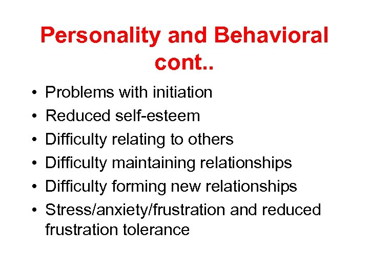 Personality and Behavioral cont. . • • • Problems with initiation Reduced self-esteem Difficulty