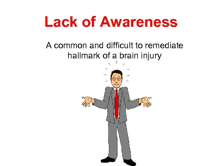 Lack of Awareness A common and difficult to remediate hallmark of a brain injury
