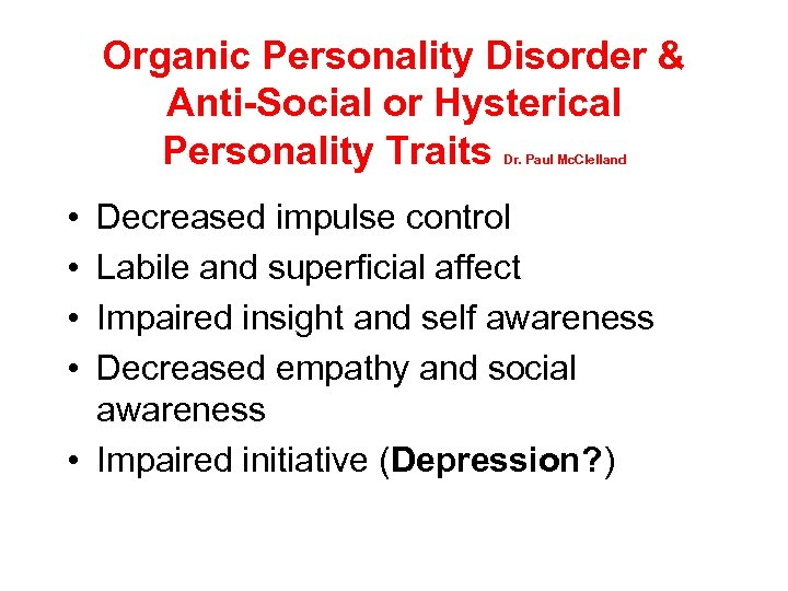 Organic Personality Disorder & Anti-Social or Hysterical Personality Traits Dr. Paul Mc. Clelland •
