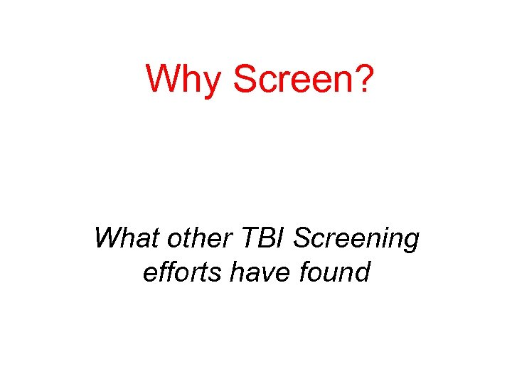 Why Screen? What other TBI Screening efforts have found