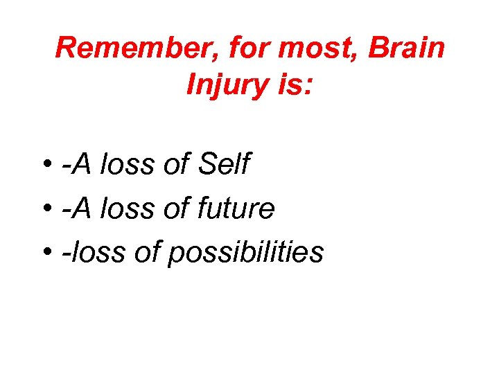 Remember, for most, Brain Injury is: • -A loss of Self • -A loss