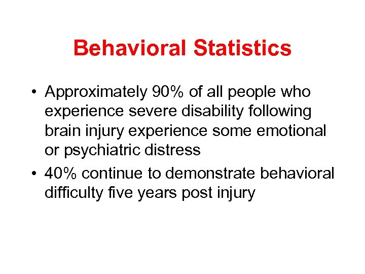 Behavioral Statistics • Approximately 90% of all people who experience severe disability following brain