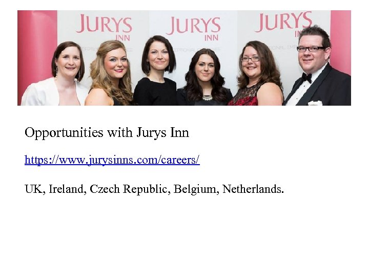 Opportunities with Jurys Inn https: //www. jurysinns. com/careers/ UK, Ireland, Czech Republic, Belgium, Netherlands.