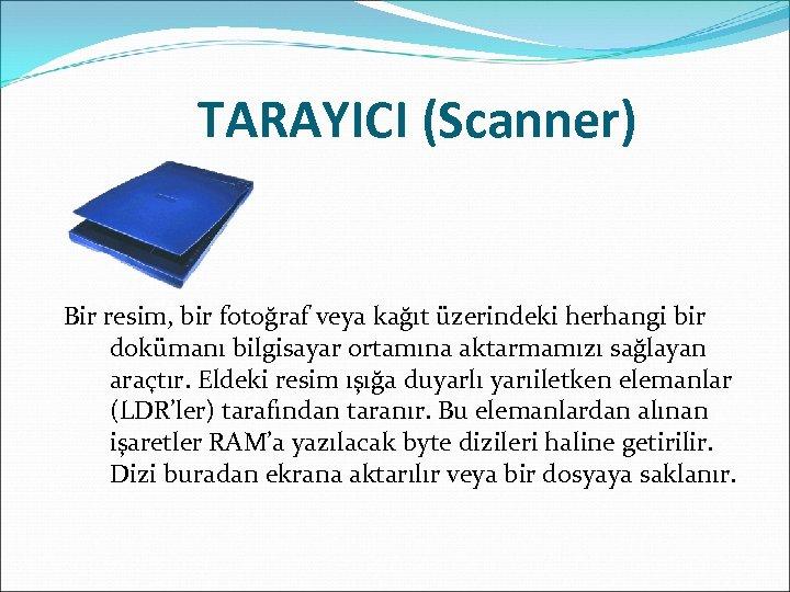 TARAYICI (Scanner) Bir resim, bir fotoğraf veya kağıt üzerindeki herhangi bir dokümanı bilgisayar ortamına