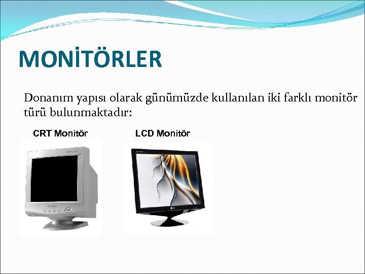 MONİTÖRLER Donanım yapısı olarak günümüzde kullanılan iki farklı monitör türü bulunmaktadır: CRT Monitör LCD
