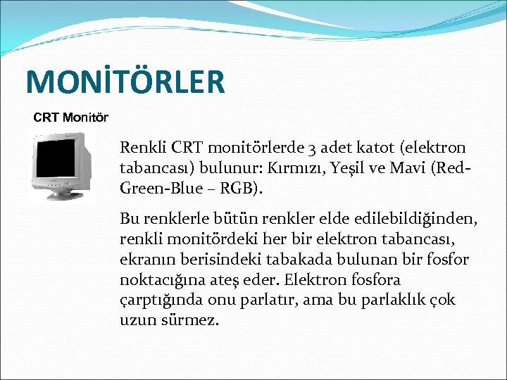 MONİTÖRLER CRT Monitör Renkli CRT monitörlerde 3 adet katot (elektron tabancası) bulunur: Kırmızı, Yeşil