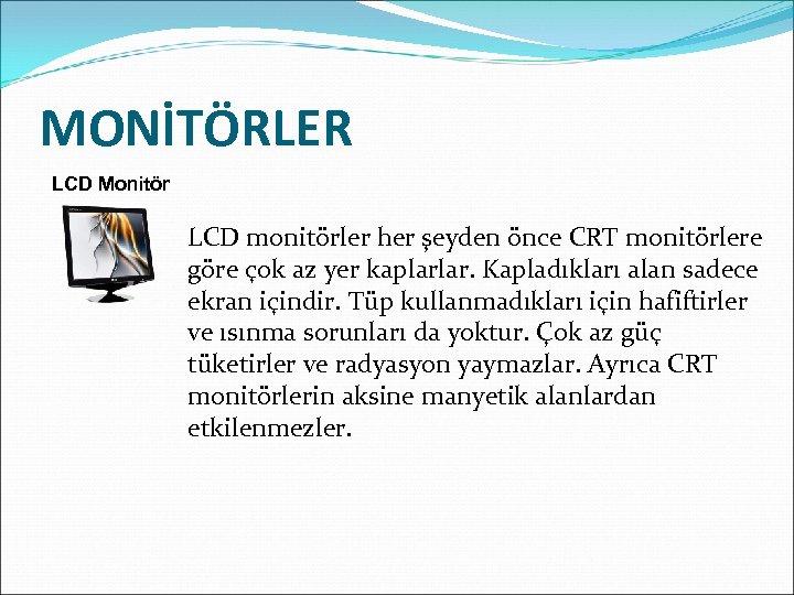 MONİTÖRLER LCD Monitör LCD monitörler her şeyden önce CRT monitörlere göre çok az yer