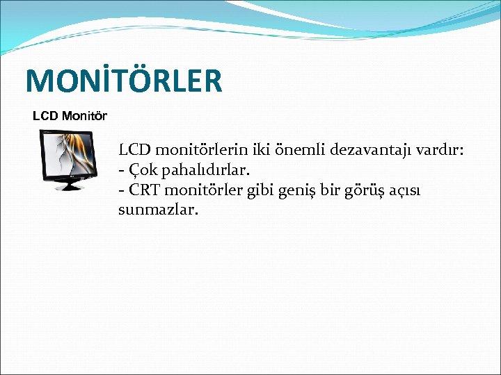 MONİTÖRLER LCD Monitör LCD monitörlerin iki önemli dezavantajı vardır: - Çok pahalıdırlar. - CRT