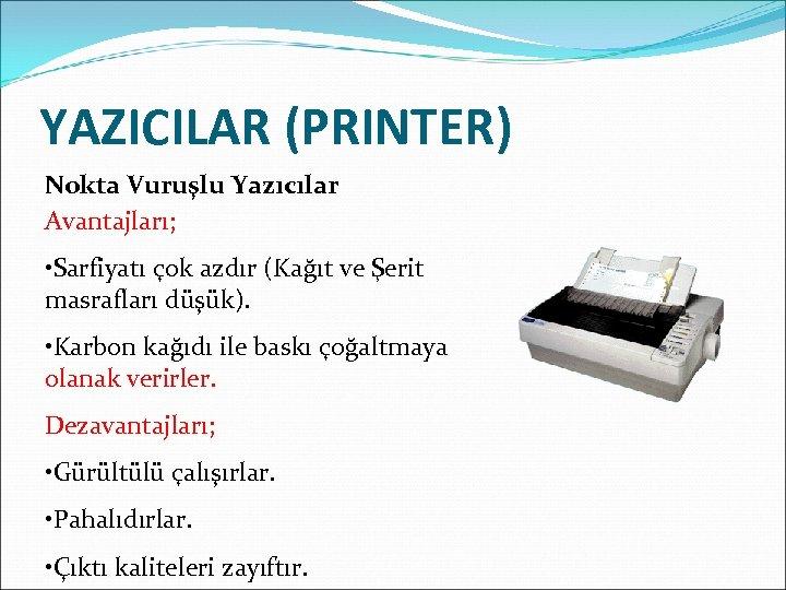 YAZICILAR (PRINTER) Nokta Vuruşlu Yazıcılar Avantajları; • Sarfiyatı çok azdır (Kağıt ve Şerit masrafları
