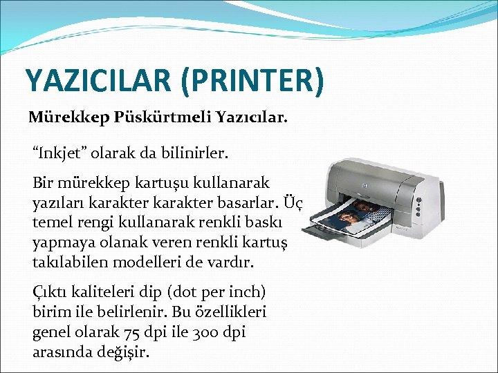 """YAZICILAR (PRINTER) Mürekkep Püskürtmeli Yazıcılar. """"Inkjet"""" olarak da bilinirler. Bir mürekkep kartuşu kullanarak yazıları"""