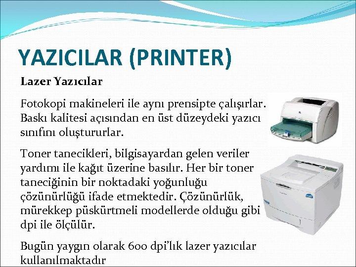 YAZICILAR (PRINTER) Lazer Yazıcılar Fotokopi makineleri ile aynı prensipte çalışırlar. Baskı kalitesi açısından en