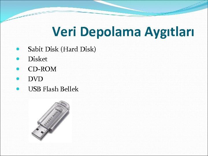 Veri Depolama Aygıtları Sabit Disk (Hard Disk) Disket CD-ROM DVD USB Flash Bellek