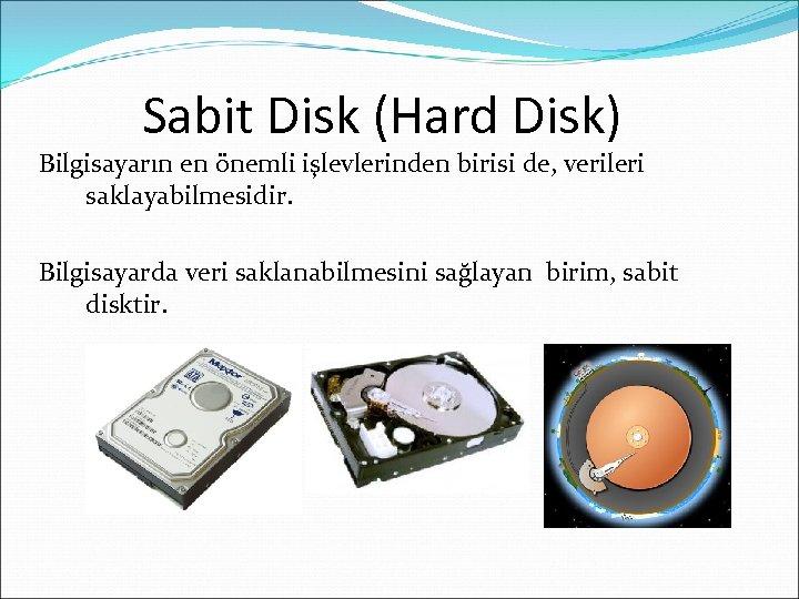 Sabit Disk (Hard Disk) Bilgisayarın en önemli işlevlerinden birisi de, verileri saklayabilmesidir. Bilgisayarda veri