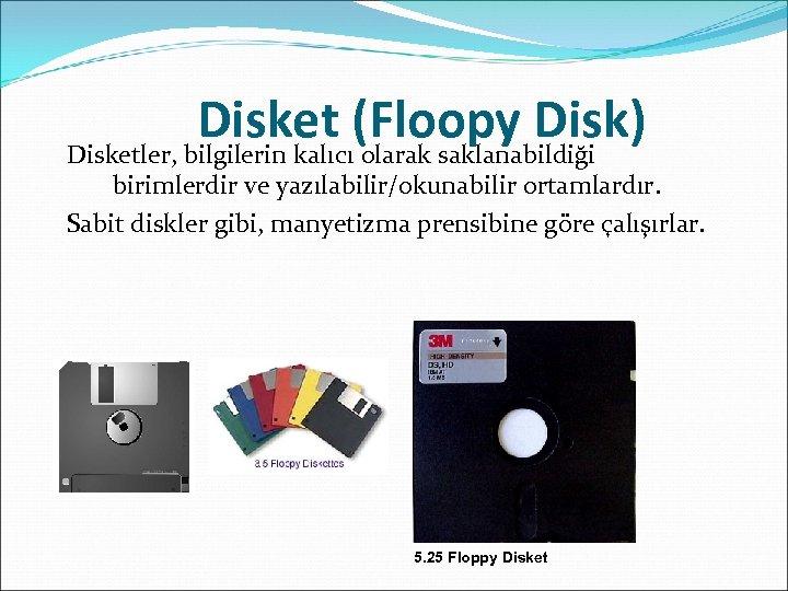 Disket (Floopy Disk) Disketler, bilgilerin kalıcı olarak saklanabildiği birimlerdir ve yazılabilir/okunabilir ortamlardır. Sabit diskler