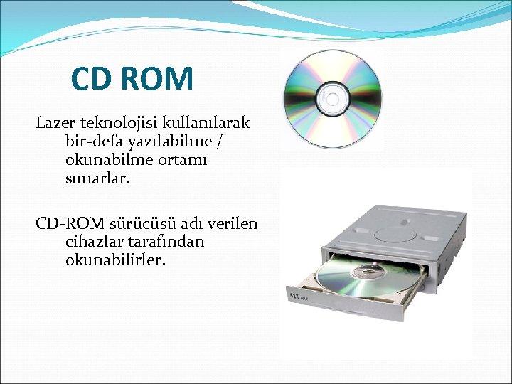 CD ROM Lazer teknolojisi kullanılarak bir-defa yazılabilme / okunabilme ortamı sunarlar. CD-ROM sürücüsü adı