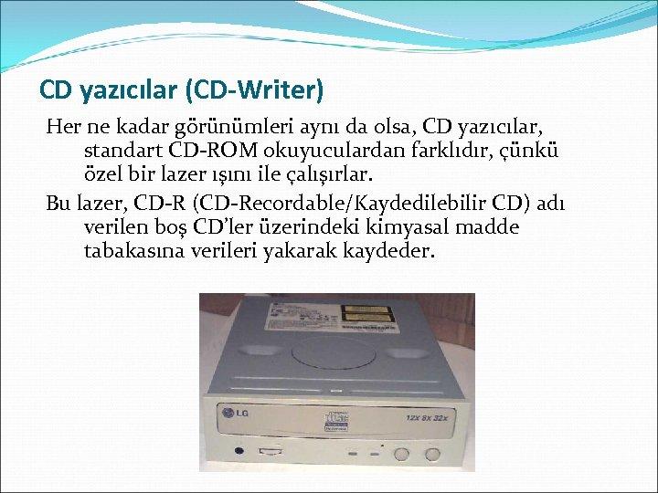 CD yazıcılar (CD-Writer) Her ne kadar görünümleri aynı da olsa, CD yazıcılar, standart CD-ROM