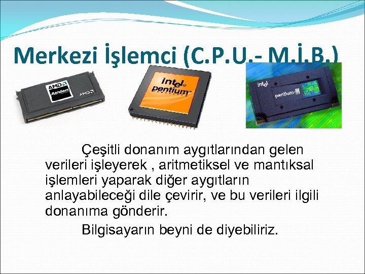 Merkezi İşlemci (C. P. U. - M. İ. B. ) Çeşitli donanım aygıtlarından gelen