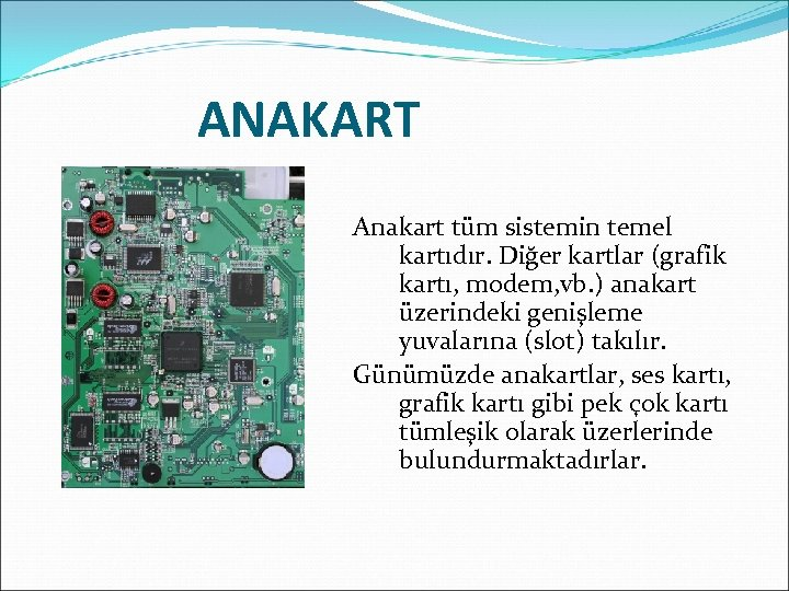 ANAKART Anakart tüm sistemin temel kartıdır. Diğer kartlar (grafik kartı, modem, vb. ) anakart