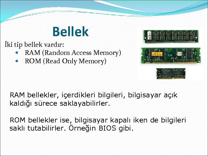 Bellek İki tip bellek vardır: RAM (Random Access Memory) ROM (Read Only Memory) RAM