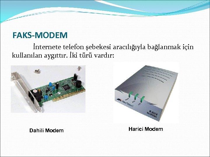 FAKS-MODEM İnternete telefon şebekesi aracılığıyla bağlanmak için kullanılan aygıttır. İki türü vardır: Dahili Modem