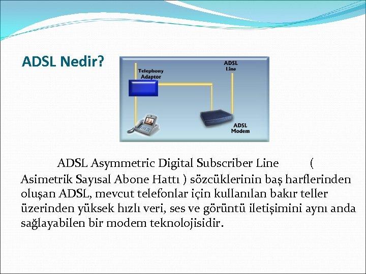ADSL Nedir? ADSL Asymmetric Digital Subscriber Line ( Asimetrik Sayısal Abone Hattı ) sözcüklerinin