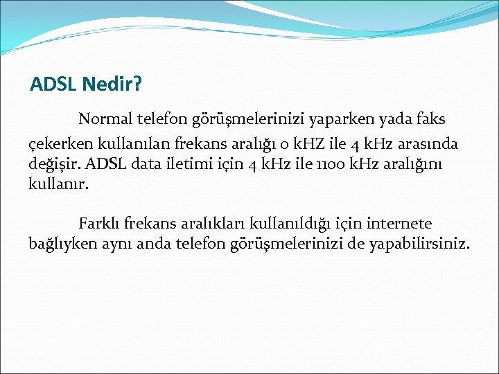 ADSL Nedir? Normal telefon görüşmelerinizi yaparken yada faks çekerken kullanılan frekans aralığı 0 k.