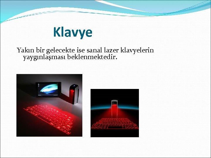 Klavye Yakın bir gelecekte ise sanal lazer klavyelerin yaygınlaşması beklenmektedir.