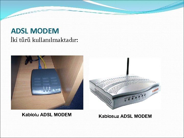 ADSL MODEM İki türü kullanılmaktadır: Kablolu ADSL MODEM Kablosuz ADSL MODEM