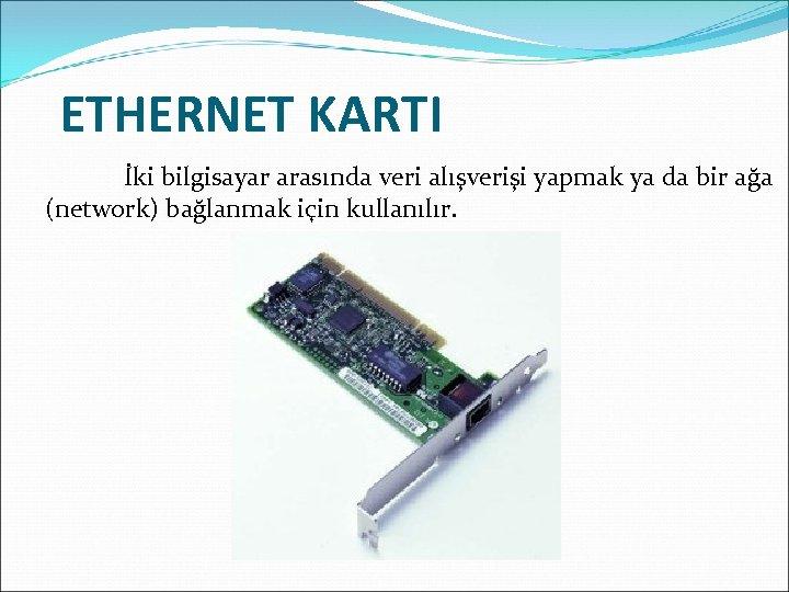ETHERNET KARTI İki bilgisayar arasında veri alışverişi yapmak ya da bir ağa (network) bağlanmak