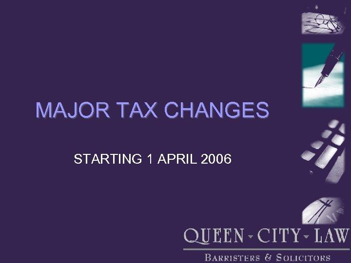 MAJOR TAX CHANGES STARTING 1 APRIL 2006