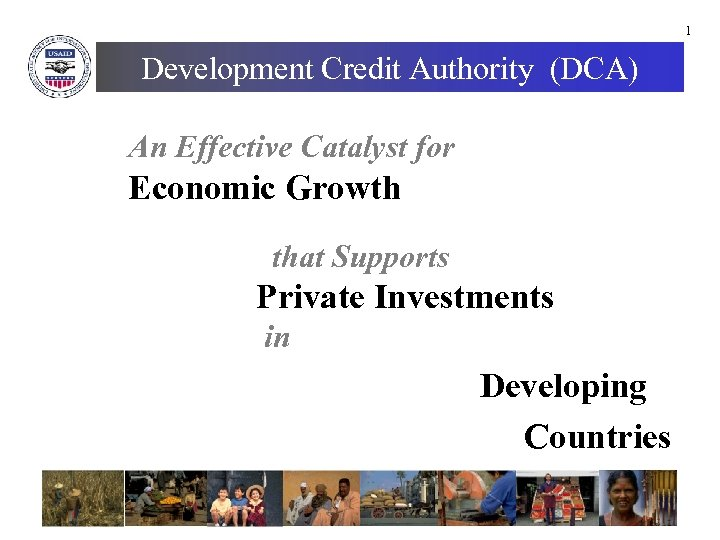 1 Development Credit Authority (DCA) An Effective Catalyst for Economic Growth that Supports Private