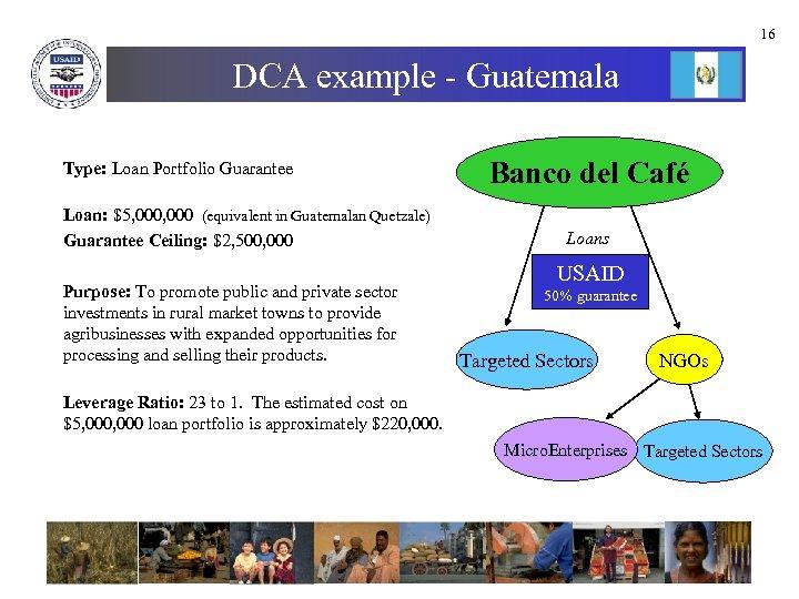 16 DCA example - Guatemala Type: Loan Portfolio Guarantee Loan: $5, 000 (equivalent in