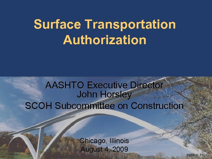 Surface Transportation Authorization AASHTO Executive Director John Horsley SCOH Subcommittee on Construction Chicago, Illinois