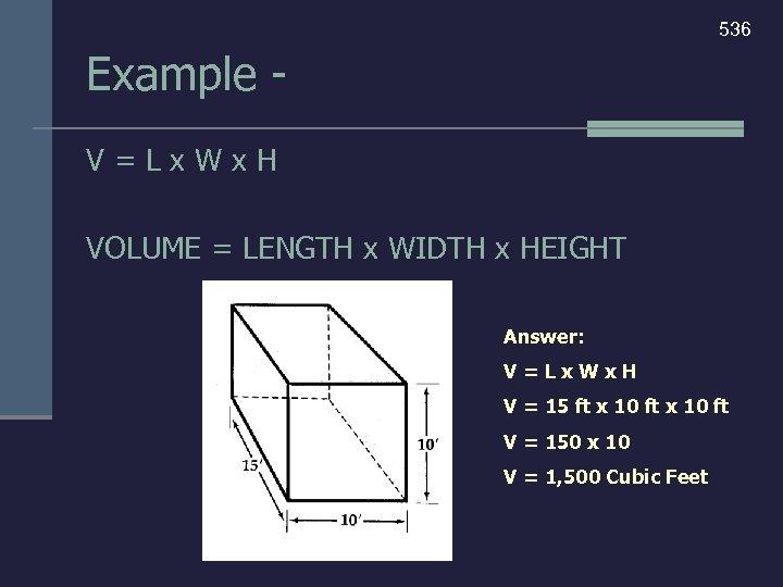 536 Example V=Lx. Wx. H VOLUME = LENGTH x WIDTH x HEIGHT Answer: V=Lx.