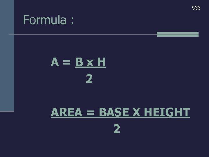533 Formula : A=Bx. H 2 AREA = BASE X HEIGHT 2