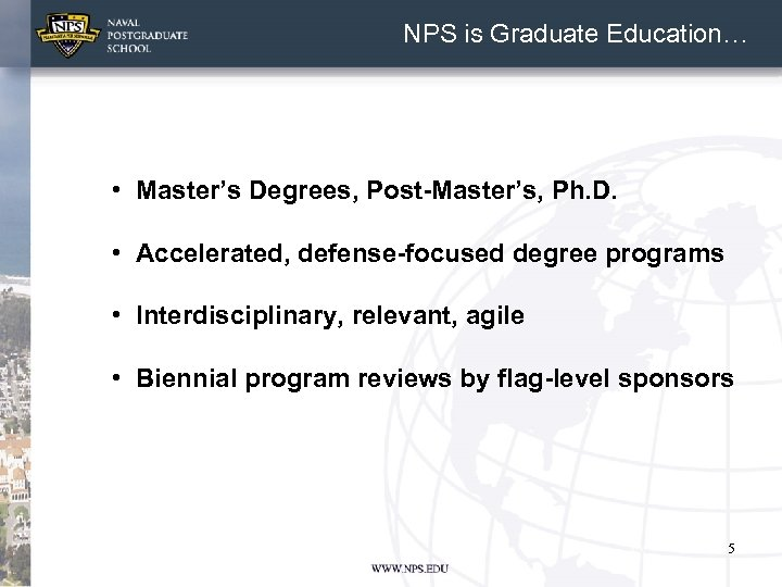 NPS is Graduate Education… • Master's Degrees, Post-Master's, Ph. D. • Accelerated, defense-focused degree